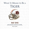 WHAT IT MEANS TO BE A TIGER  PAT DYE AND AUBURN'S GREATEST PLAYERS